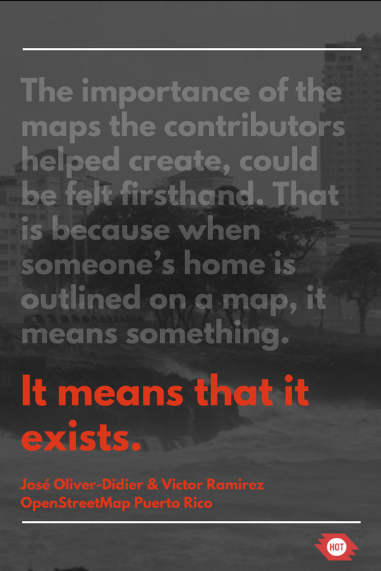 """""""the importance of the maps the contributors helped create could be felt firsthand. That is because when someone's home is outlined on the map, it means something. It means it exists."""" - Jose Oliver-Didier & Victor Ramirez. OpenStreetMap Puerto Rico"""