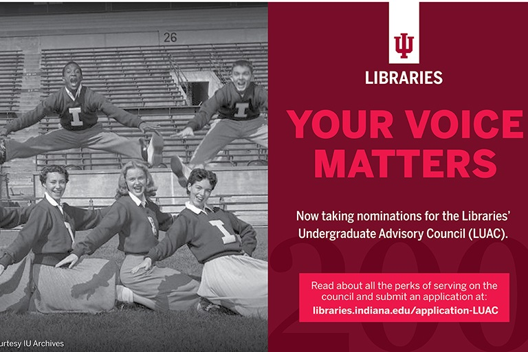 Your Voice Matters. Now taking nominations for the Libraries' Undergraduate Advisory Council. Read about all the perks of serving on the council and submit an application at: libraries.indiana.edu/application-LUAC